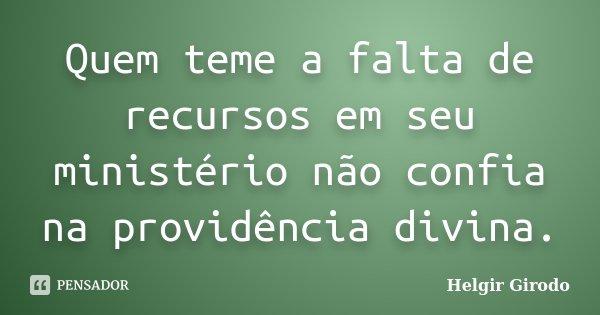 Quem teme a falta de recursos em seu ministério não confia na providência divina.... Frase de Helgir Girodo.