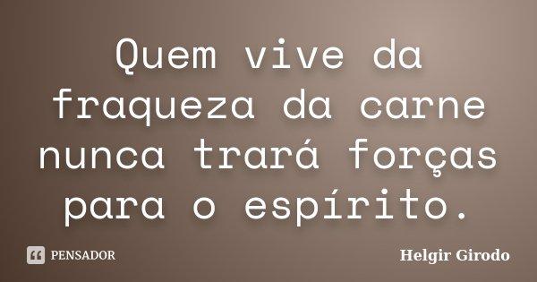 Quem vive da fraqueza da carne nunca trará forças para o espírito.... Frase de Helgir Girodo.