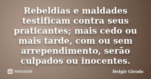 Rebeldias e maldades testificam contra seus praticantes; mais cedo ou mais tarde, com ou sem arrependimento, serão culpados ou inocentes.... Frase de Helgir Girodo.