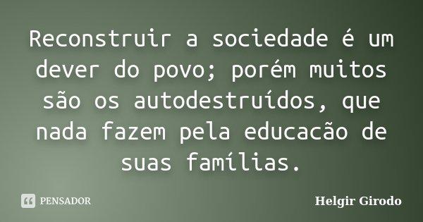 Reconstruir a sociedade é um dever do povo; porém muitos são os autodestruídos, que nada fazem pela educacão de suas famílias.... Frase de Helgir Girodo.
