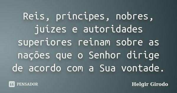 Reis, príncipes, nobres, juízes e autoridades superiores reinam sobre as nações que o Senhor dirige de acordo com a Sua vontade.... Frase de Helgir Girodo.