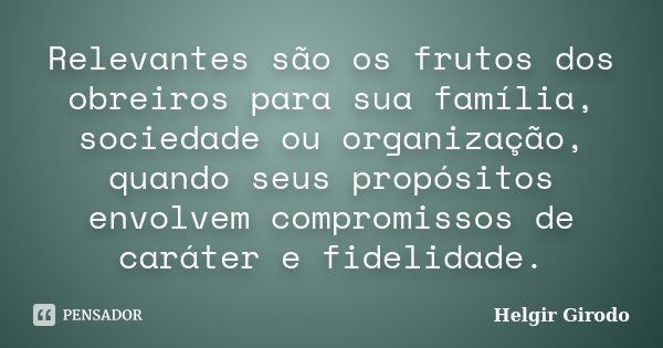 Relevantes são os frutos dos obreiros para sua família, sociedade ou organização, quando seus propósitos envolvem compromissos de caráter e fidelidade.... Frase de Helgir Girodo.