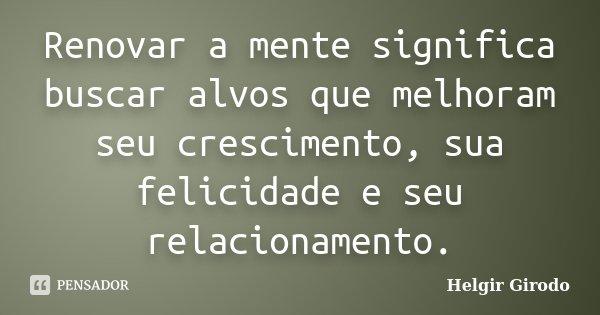Renovar a mente significa buscar alvos que melhoram seu crescimento, sua felicidade e seu relacionamento.... Frase de Helgir Girodo.