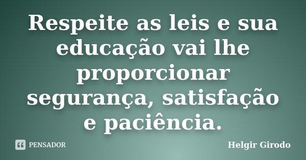 Respeite as leis e sua educação vai lhe proporcionar segurança, satisfação e paciência.... Frase de Helgir Girodo.