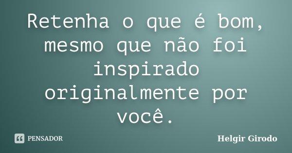 Retenha o que é bom, mesmo que não foi inspirado originalmente por você.... Frase de Helgir Girodo.