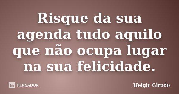 Risque da sua agenda tudo aquilo que não ocupa lugar na sua felicidade.... Frase de Helgir Girodo.