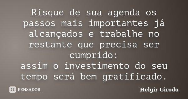 Risque de sua agenda os passos mais importantes já alcançados e trabalhe no restante que precisa ser cumprido: assim o investimento do seu tempo será bem gratif... Frase de Helgir Girodo.
