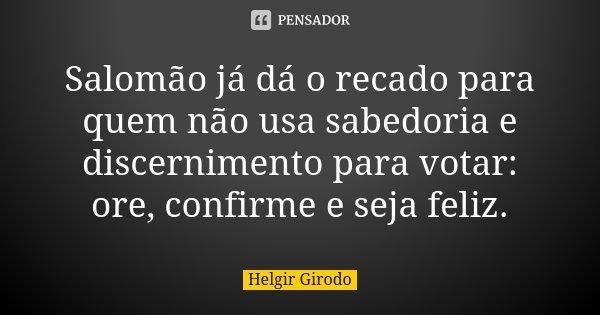 Salomão já dá o recado para quem não usa sabedoria e discernimento para votar: ore, confirme e seja feliz.... Frase de Helgir Girodo.