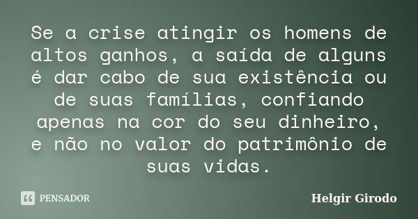 Se a crise atingir os homens de altos ganhos, a saída de alguns é dar cabo de sua existência ou de suas famílias, confiando apenas na cor do seu dinheiro, e não... Frase de Helgir Girodo.