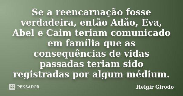 Se a reencarnação fosse verdadeira, então Adão, Eva, Abel e Caim teriam comunicado em família que as consequências de vidas passadas teriam sido registradas por... Frase de Helgir Girodo.
