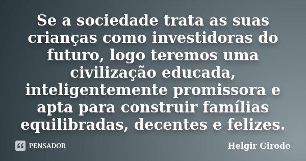 Se a sociedade trata as suas crianças como investidoras do futuro, logo teremos uma civilização educada, inteligentemente promissora e apta para construir famíl... Frase de Helgir Girodo.