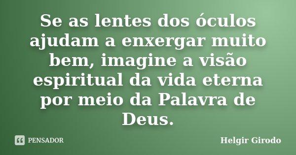 Se as lentes dos óculos ajudam a enxergar muito bem, imagine a visão espiritual da vida eterna por meio da Palavra de Deus.... Frase de Helgir Girodo.