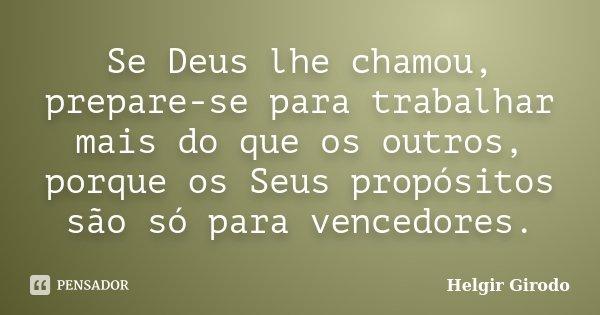 Se Deus lhe chamou, prepare-se para trabalhar mais do que os outros, porque os Seus propósitos são só para vencedores.... Frase de Helgir Girodo.