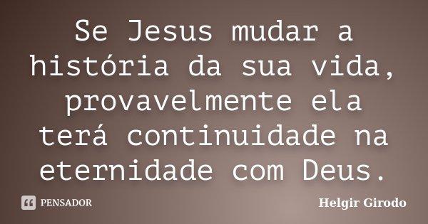 Se Jesus mudar a história da sua vida, provavelmente ela terá continuidade na eternidade com Deus.... Frase de Helgir Girodo.