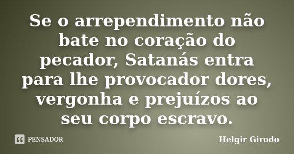Se o arrependimento não bate no coração do pecador, Satanás entra para lhe provocador dores, vergonha e prejuízos ao seu corpo escravo.... Frase de Helgir Girodo.