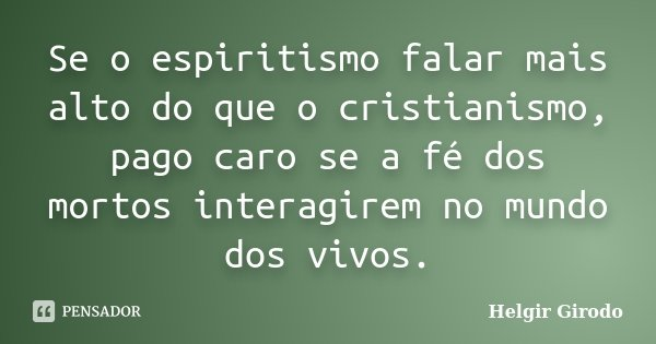 Se o espiritismo falar mais alto do que o cristianismo, pago caro se a fé dos mortos interagirem no mundo dos vivos.... Frase de Helgir Girodo.
