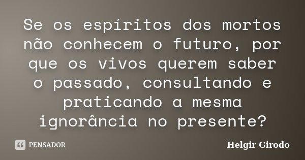 Se os espíritos dos mortos não conhecem o futuro, por que os vivos querem saber o passado, consultando e praticando a mesma ignorância no presente?... Frase de Helgir Girodo.