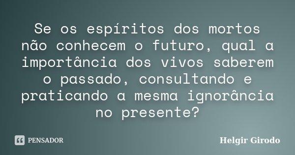 Se os espíritos dos mortos não conhecem o futuro, qual a importância dos vivos saberem o passado, consultando e praticando a mesma ignorância no presente?... Frase de Helgir Girodo.