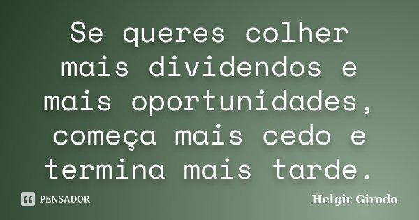Se queres colher mais dividendos e mais oportunidades, começa mais cedo e termina mais tarde.... Frase de Helgir Girodo.