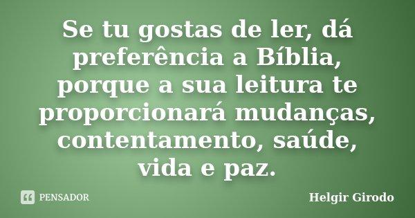 Se tu gostas de ler, dá preferência a Bíblia, porque a sua leitura te proporcionará mudanças, contentamento, saúde, vida e paz.... Frase de Helgir Girodo.