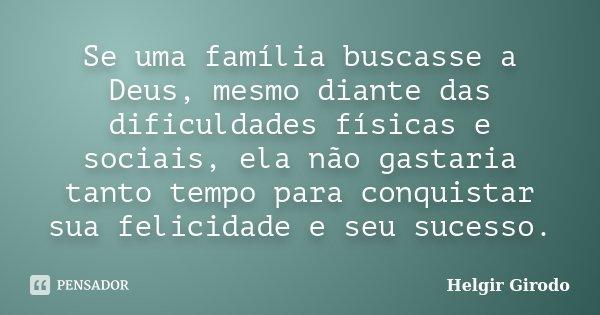 Se uma família buscasse a Deus, mesmo diante das dificuldades físicas e sociais, ela não gastaria tanto tempo para conquistar sua felicidade e seu sucesso.... Frase de Helgir Girodo.