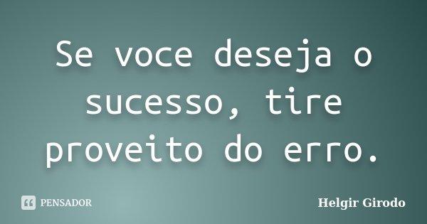 Se voce deseja o sucesso, tire proveito do erro.... Frase de Helgir Girodo.