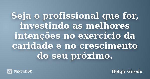 Seja o profissional que for, investindo as melhores intenções no exercício da caridade e no crescimento do seu próximo.... Frase de Helgir Girodo.