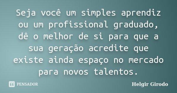Seja você um simples aprendiz ou um profissional graduado, dê o melhor de si para que a sua geração acredite que existe ainda espaço no mercado para novos talen... Frase de Helgir Girodo.