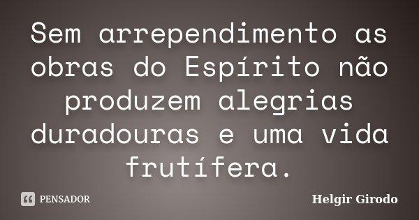 Sem arrependimento as obras do Espírito não produzem alegrias duradouras e uma vida frutífera.... Frase de Helgir Girodo.