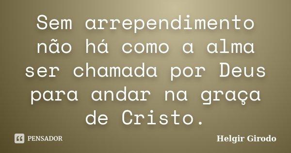 Sem arrependimento não há como a alma ser chamada por Deus para andar na graça de Cristo.... Frase de Helgir Girodo.