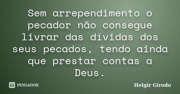 Sem arrependimento o pecador não consegue livrar das dívidas dos seus pecados, tendo ainda que prestar contas a Deus.... Frase de Helgir Girodo.