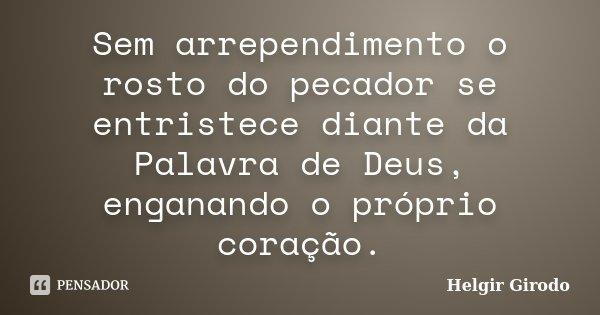 Sem arrependimento o rosto do pecador se entristece diante da Palavra de Deus, enganando o próprio coração.... Frase de Helgir Girodo.