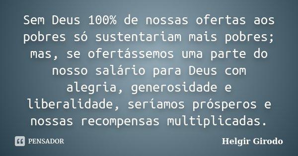 Sem Deus 100% de nossas ofertas aos pobres só sustentariam mais pobres; mas, se ofertássemos uma parte do nosso salário para Deus com alegria, generosidade e li... Frase de Helgir Girodo.