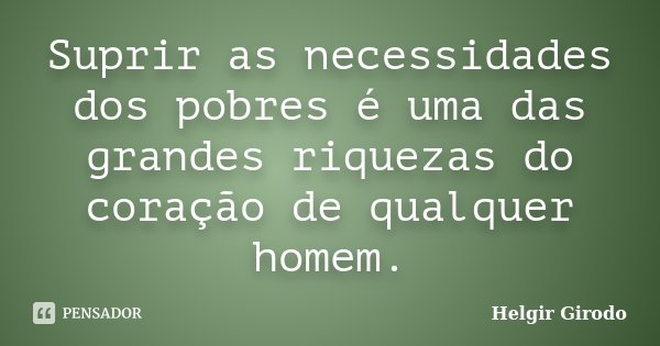 Suprir as necessidades dos pobres é uma das grandes riquezas do coração de qualquer homem.... Frase de Helgir Girodo.