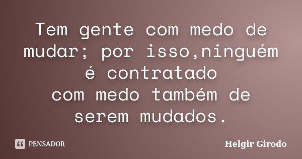 Tem gente com medo de mudar; por isso,ninguém é contratado com medo também de serem mudados.... Frase de Helgir Girodo.