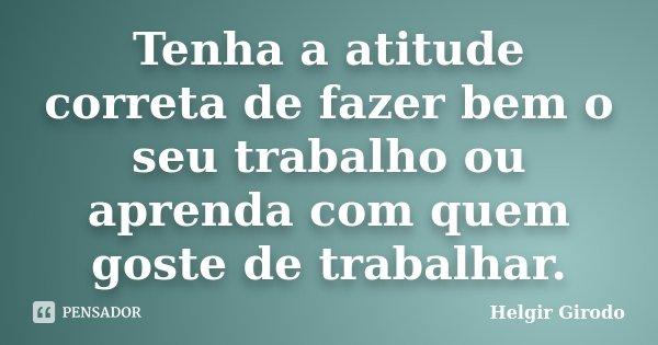 Tenha a atitude correta de fazer bem o seu trabalho ou aprenda com quem goste de trabalhar.... Frase de Helgir Girodo.