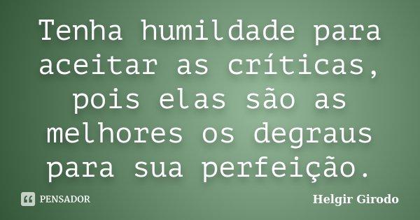 Tenha humildade para aceitar as críticas, pois elas são as melhores os degraus para sua perfeição.... Frase de Helgir Girodo.