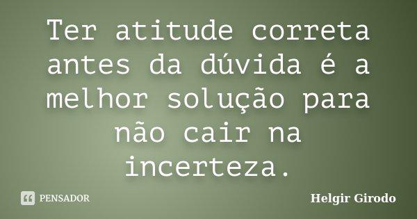 Ter atitude correta antes da dúvida é a melhor solução para não cair na incerteza.... Frase de Helgir Girodo.