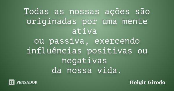 Todas as nossas ações são originadas por uma mente ativa ou passiva, exercendo influências positivas ou negativas da nossa vida.... Frase de Helgir Girodo.