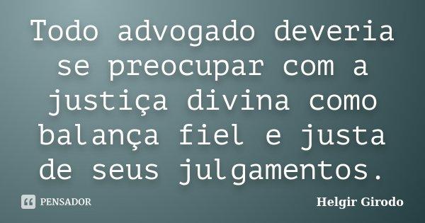Todo advogado deveria se preocupar com a justiça divina como balança fiel e justa de seus julgamentos.... Frase de Helgir Girodo.