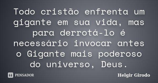 Todo cristão enfrenta um gigante em sua vida, mas para derrotá-lo é necessário invocar antes o Gigante mais poderoso do universo, Deus.... Frase de Helgir Girodo.