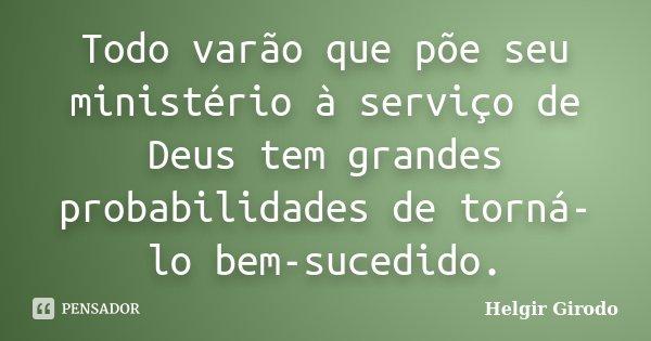 Todo varão que põe seu ministério à serviço de Deus tem grandes probabilidades de torná-lo bem-sucedido.... Frase de Helgir Girodo.