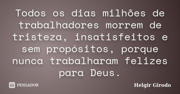 Todos os dias milhões de trabalhadores morrem de tristeza, insatisfeitos e sem propósitos, porque nunca trabalharam felizes para Deus.... Frase de Helgir Girodo.