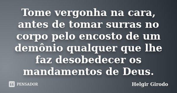 Tome vergonha na cara, antes de tomar surras no corpo pelo encosto de um demônio qualquer que lhe faz desobedecer os mandamentos de Deus.... Frase de Helgir Girodo.