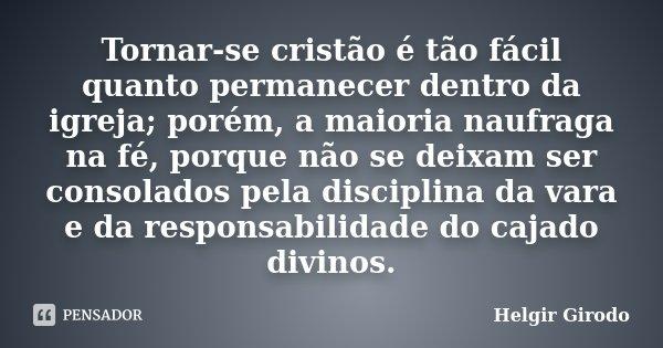 Tornar-se cristão é tão fácil quanto permanecer dentro da igreja; porém, a maioria naufraga na fé, porque não se deixam ser consolados pela disciplina da vara e... Frase de Helgir Girodo.