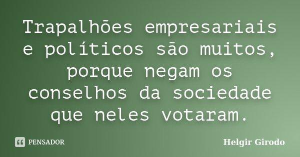 Trapalhões empresariais e políticos são muitos, porque negam os conselhos da sociedade que neles votaram.... Frase de Helgir Girodo.