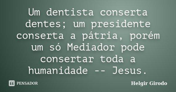 Um dentista conserta dentes; um presidente conserta a pátria, porém um só Mediador pode consertar toda a humanidade -- Jesus.... Frase de Helgir Girodo.