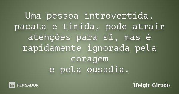 Uma pessoa introvertida, pacata e tímida, pode atrair atenções para si, mas é rapidamente ignorada pela coragem e pela ousadia.... Frase de Helgir Girodo.
