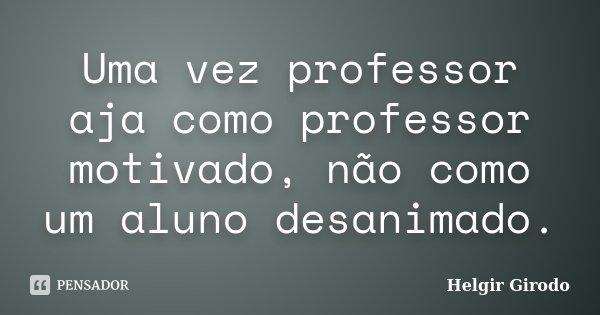 Uma vez professor aja como professor motivado, não como um aluno desanimado.... Frase de Helgir Girodo.