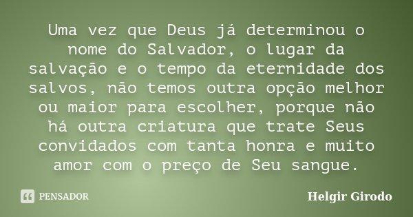 Uma vez que Deus já determinou o nome do Salvador, o lugar da salvação e o tempo da eternidade dos salvos, não temos outra opção melhor ou maior para escolher, ... Frase de Helgir Girodo.